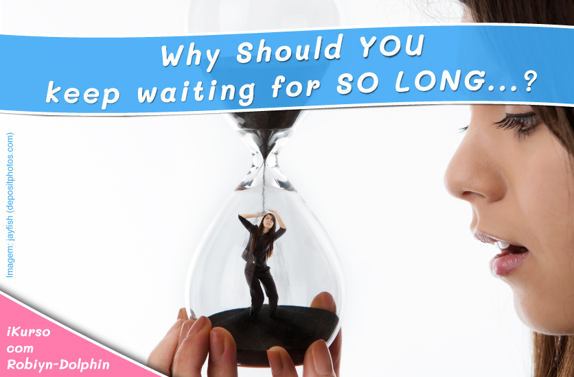 Why Should YOU keep waiting for SO LONG...?